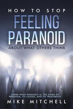 How to Stop Feeling Paranoid About What Others ThinkLearn What Paranoia is, the kinds of Paranoia, its Causes, and its Treatments