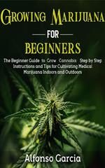 Growing Marijuana For Beginners: The Beginner Guide to Grow Cannabis: Step by Step Instructions and Tips for Cultivating Medical Marijuana Indoors and Outdoors