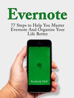Evernote: 77 Steps to Help You Master Evernote And Organize Your Life Better