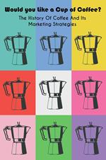 Would you Like a Cup of Coffee? The History Of Coffee And Its Marketing Strategies