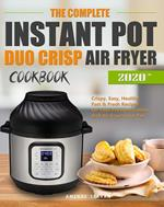 The Complete Instant Pot Duo Crisp Air Fryer Cookbook:Crispy, Easy, Healthy, Fast & Fresh Recipes for Your Pressure Cooker And Air Fryer Crisp Pot