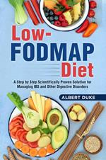Low - Fodmap Diet: A Step by Step Scientifically Proven Solution for Managing IBS and Other Digestive Disorders