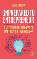 Unprepared to Entrepreneur: A Method to the Madness of Starting Your Own Business