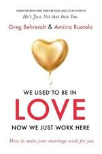 We Used To Be In Love, Now We Just Work Here: How To Stop Working at Marriage and Make Marriage Work for You