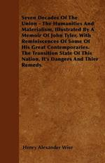 Seven Decades Of The Union - The Humanities And Materialism, Illustrated By A Memoir Of John Tyler, With Reminiscences Of Some Of His Great Contemporaries. The Transition State Of This Nation, It's Dangers And Thier Remedy.