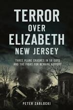 Terror Over Elizabeth, New Jersey: Three Plane Crashes in 58 Days and the Fight for Newark Airport