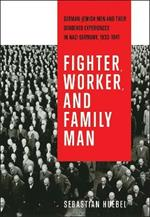 Fighter, Worker, and Family Man: German-Jewish Men and Their Gendered Experiences in Nazi Germany, 1933-1941