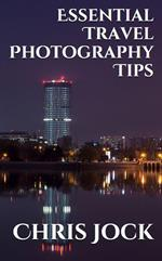 Essential Travel Photography Tips: Better Memories with Improved Photographic Skills