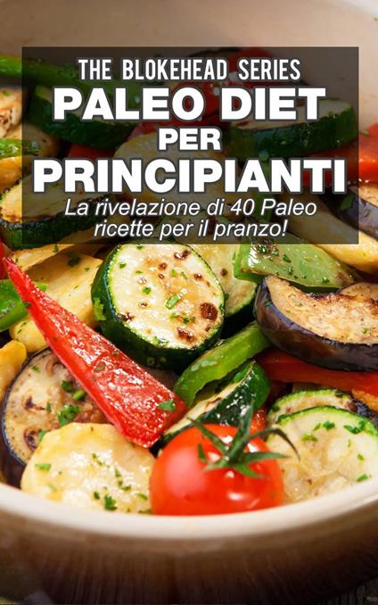 Paleo Diet per Principianti : La rivelazione di 40 Paleo ricette per il pranzo! - The Blokehead - ebook