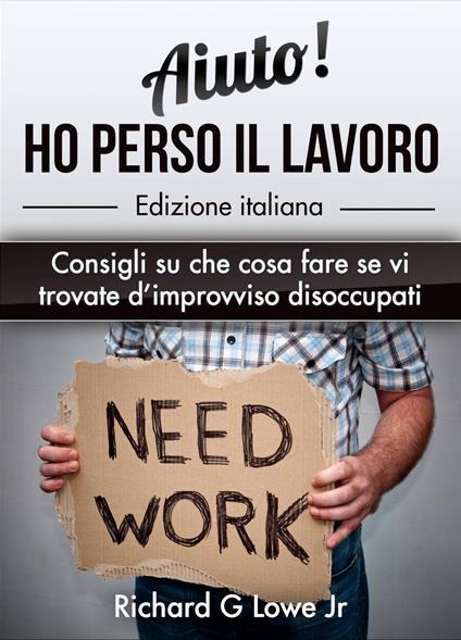 Aiuto! Ho Perso Il Lavoro: Consigli Su Che Cosa Fare Se Vi Trovate D'Improvviso Disoccupati - Richard G Lowe Jr - ebook