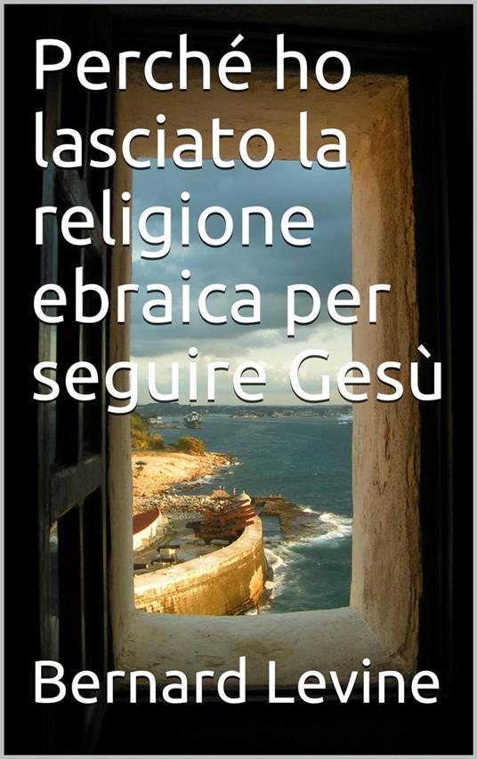 Perché Ho Lasciato La Religione Ebraica Per Seguire Gesù - Bernard Levine - ebook