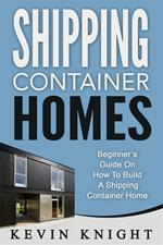 Shipping container homes. Beginner's guide on how to build a shipping container home