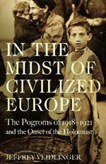 In the Midst of Civilized Europe: The Pogroms of 1918-1921 and the Onset of the Holocaust
