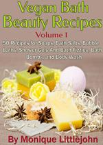 Vegan Bath and Beauty Recipes: 50 Recipes for Soaps, Bath Salts, Bubble Baths, Shower Gels and Bath Fizzies, Bath Bombs, and Body Wash