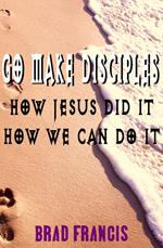 Go Make Disciples: How Jesus Did It, How We Can Do It