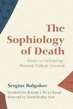 The Sophiology of Death: Essays on Eschatology: Personal, Political, Universal