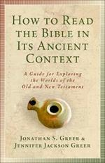How to Read the Bible in Its Ancient Context: A Guide for Exploring the Worlds of the Old and New Testaments