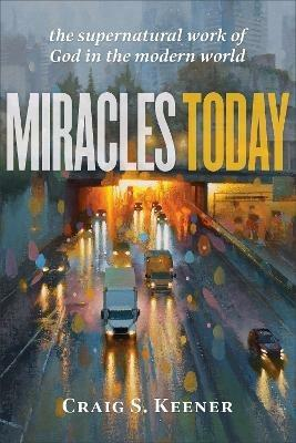 Miracles Today: The Supernatural Work of God in the Modern World - Craig S. Keener - cover
