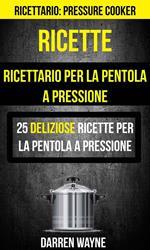 Ricette: Ricettario per la pentola a pressione: 25 deliziose ricette per la pentola a pressione (Ricettario: Pressure Cooker)