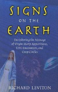 Signs on the Earth: Deciphering the Message of Virgin Mary Apparitions UFO Encounters and Crop Circles - Richard Leviton - cover