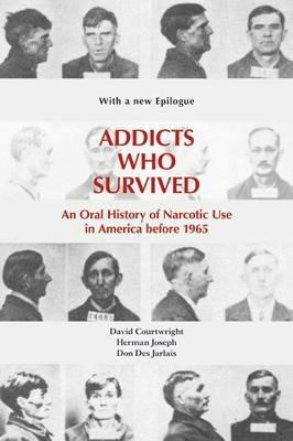 Addicts Who Survived: An Oral History of Narcotic Use in America before 1965 - David T. Courtwright,Herman Joseph,Don Des Jarla - cover