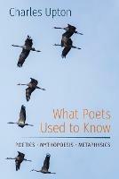 What Poets Used to Know: Poetics - Mythopoesis - Metaphysics