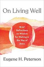On Living Well: Brief Reflections on Wisdom for Walking in the Way of Jesus