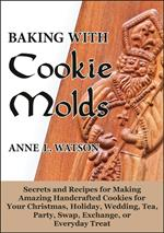 Baking with Cookie Molds: Secrets and Recipes for Making Amazing Handcrafted Cookies