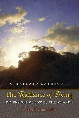 The Radiance of Being: Dimensions of Cosmic Christianity - Stratford Caldecott - cover