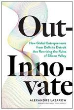 Out-Innovate: How Global Entrepreneurs--from Delhi to Detroit--Are Rewriting the Rules of Silicon Valley