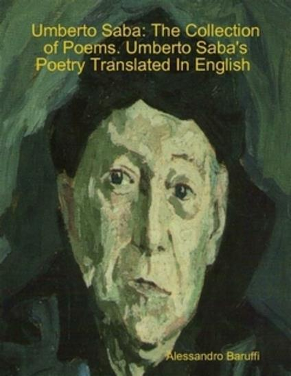 Umberto Saba: The Collection of Poems. Umberto Saba's Poetry Translated In English