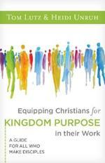 Equipping Christians for Kingdom Purpose in Their Work:: A Guide for All Who Make Disciples