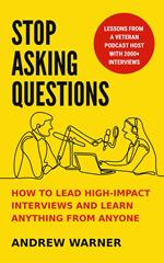 Stop Asking Questions: How to Lead High-Impact Interviews and Learn Anything from Anyone