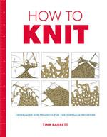 How to Knit: Techniques and Projects for the Complete Beginner