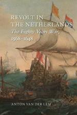 Revolt in the Netherlands: The Eighty Years War, 1568-1648