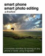 Smart Phone Smart Photo Editing: A Complete Workflow for Editing on Any Phone or Tablet Using Snapseed