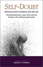 Self-Doubt: Depression, Anxiety Disorders, Panic and Fear - Threshold experiences, crises of the soul and healing on the anthroposophical path