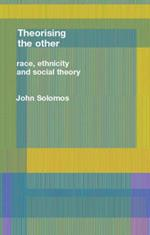 Race, Ethnicity and Social Theory: Theorizing the Other
