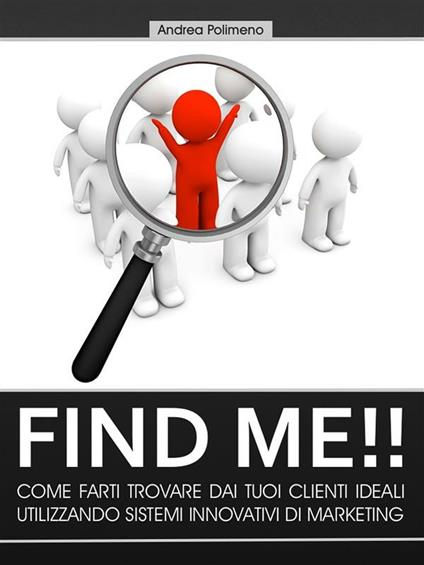Find me!! Come farsi trovare dai tuoi clienti ideali utilizzando sistemi innovativi di marketing - Andrea Polimeno - ebook