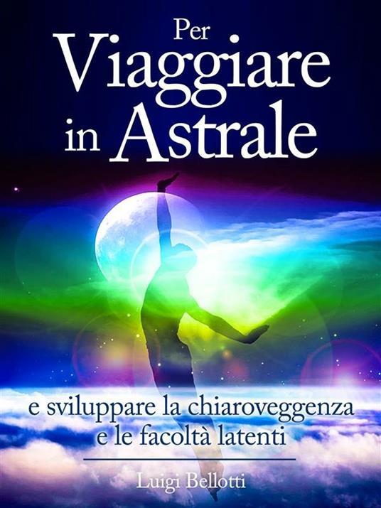 Per viaggiare in astrale e sviluppare la chiaroveggenza e le facoltà latenti - Luigi Bellotti - ebook