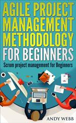 Agile Project Management Methodology for Beginners: Scrum Project Management for Beginners