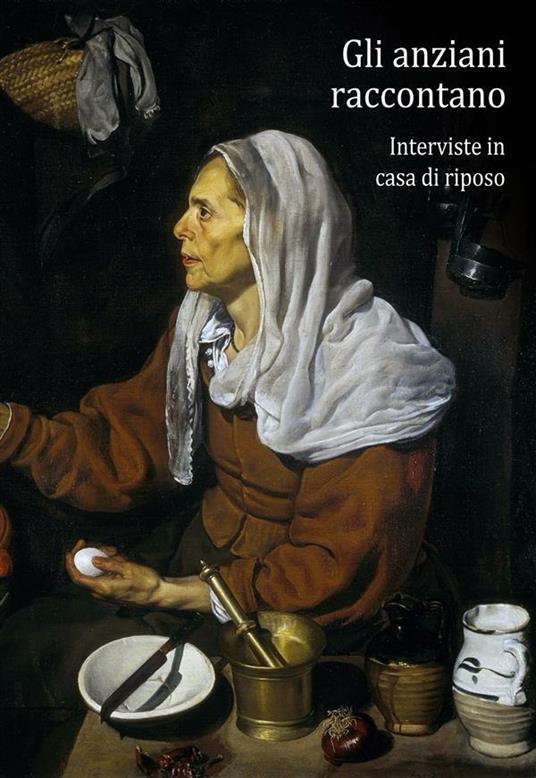 Gli anziani raccontano. Interviste in casa di riposo - Federico Berti - ebook