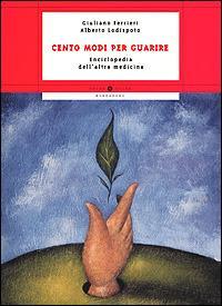 Cento modi per guarire. Enciclopedia dell'altra medicina -  Giuliano Ferrieri, Alberto Lodispoto - copertina