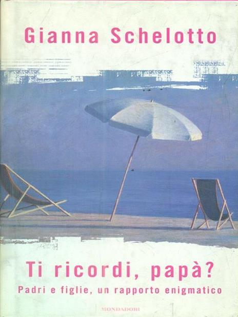 Ti ricordi, papà? Padri e figlie, un rapporto enigmatico - Gianna Schelotto - copertina