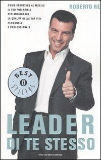 Leader di te stesso. Come sfruttare al meglio il tuo potenziale per migliorare la qualità della tua vita personale e professionale - Roberto Re - copertina