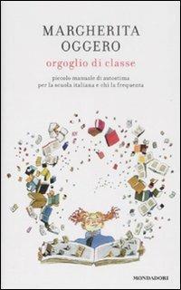 Orgoglio di classe. Piccolo manuale di autostima per la scuola italiana e chi la frequenta - Margherita Oggero - copertina