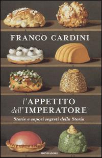L' appetito dell'imperatore. Storie e sapori segreti della Storia - Franco Cardini - copertina