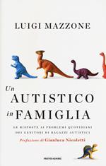 Un autistico in famiglia. Le risposte ai problemi quotidiani dei genitori di ragazzi autistici