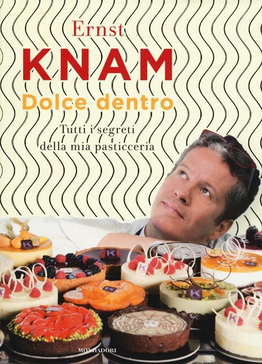 Dolce dentro. Tutti i segreti della mia pasticceria - Ernst Knam - copertina