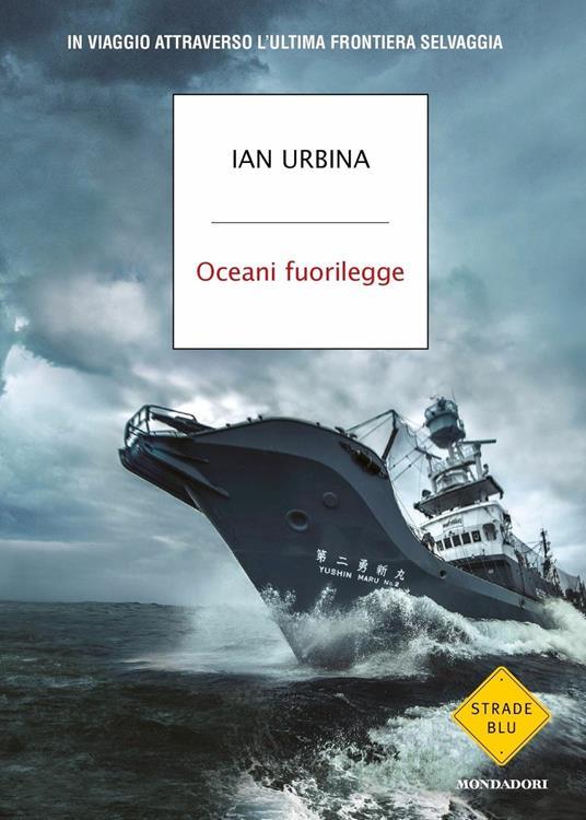 Oceani fuorilegge. In viaggio attraverso l'ultima frontiera selvaggia - Ian Urbina - copertina